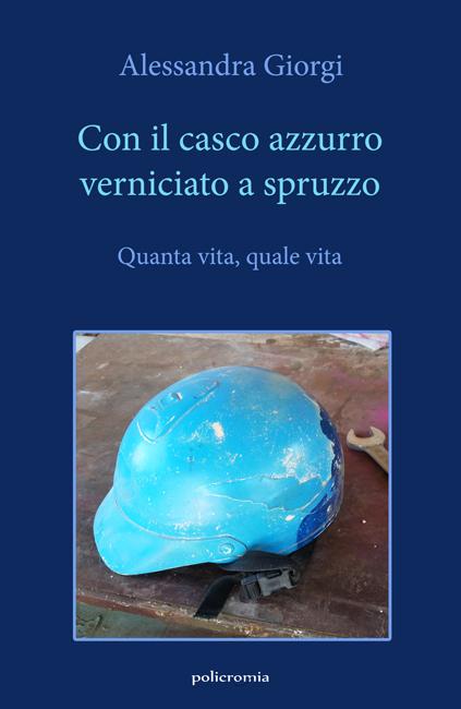 """""""Con il casco azzurro verniciato a spruzzo"""", il romanzo di Alessandra Giorgi"""